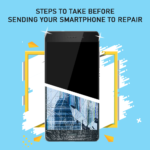 STEPS TO TAKE BEFORE SENDING YOUR SMARTPHONE FOR REPAIR